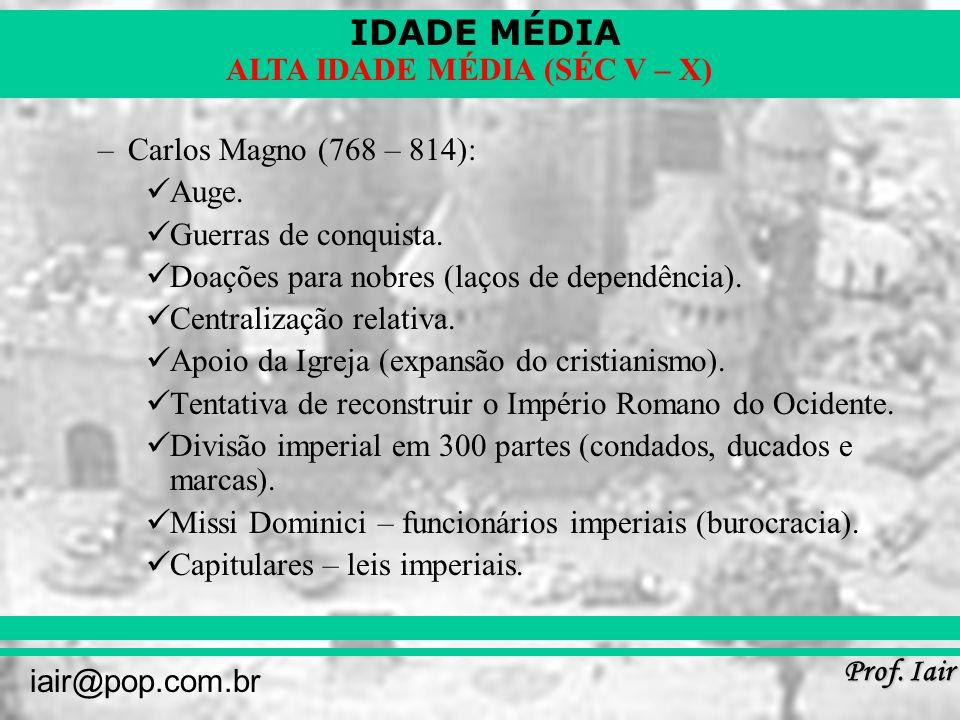 Carlos Magno (768 – 814):Auge. Guerras de conquista. Doações para nobres (laços de dependência). Centralização relativa.
