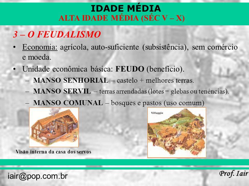 3 – O FEUDALISMO Economia: agrícola, auto-suficiente (subsistência), sem comércio e moeda. Unidade econômica básica: FEUDO (benefício).