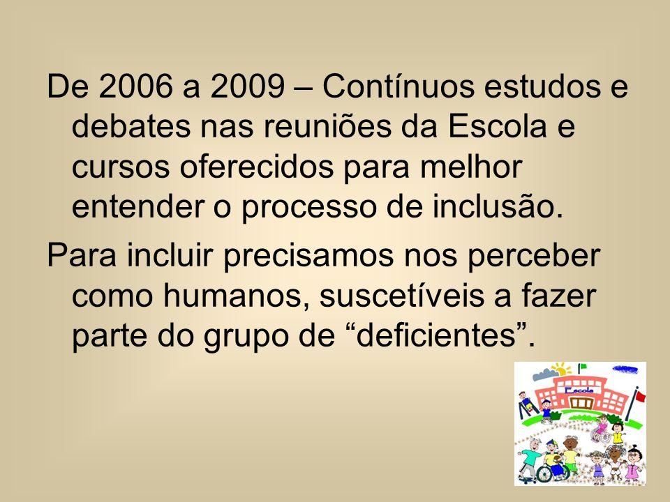De 2006 a 2009 – Contínuos estudos e debates nas reuniões da Escola e cursos oferecidos para melhor entender o processo de inclusão.