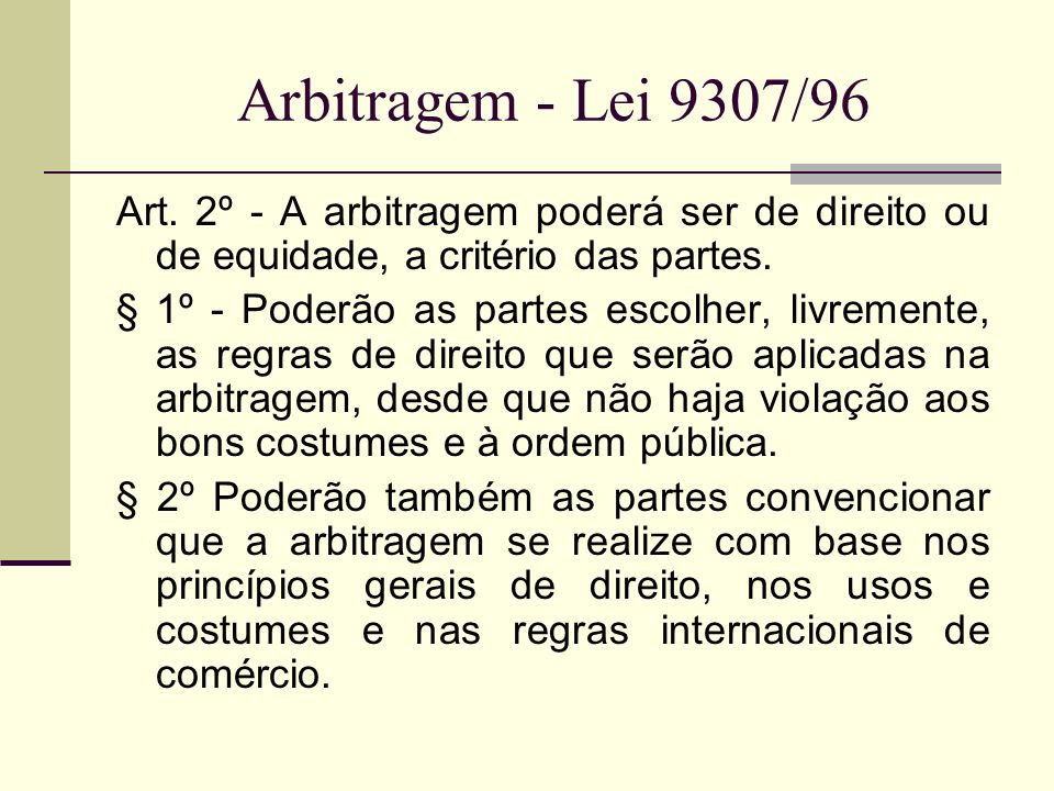 Arbitragem - Lei 9307/96 Art. 2º - A arbitragem poderá ser de direito ou de equidade, a critério das partes.
