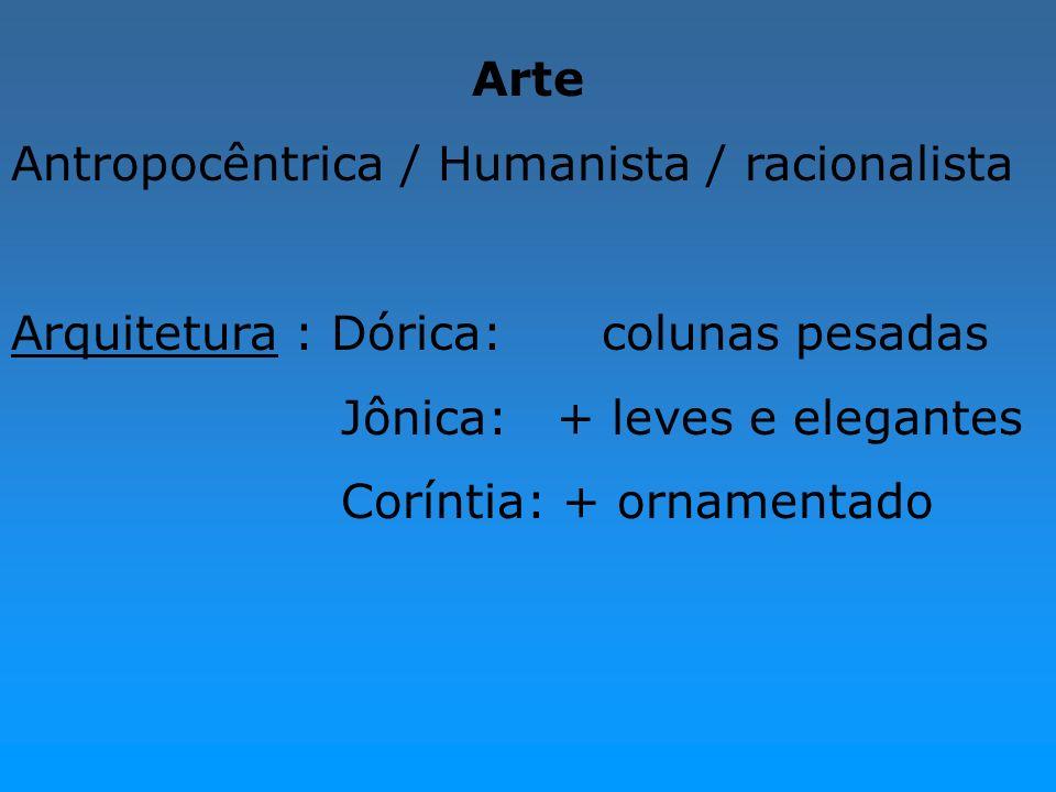 ArteAntropocêntrica / Humanista / racionalista. Arquitetura : Dórica: colunas pesadas. Jônica: + leves e elegantes.