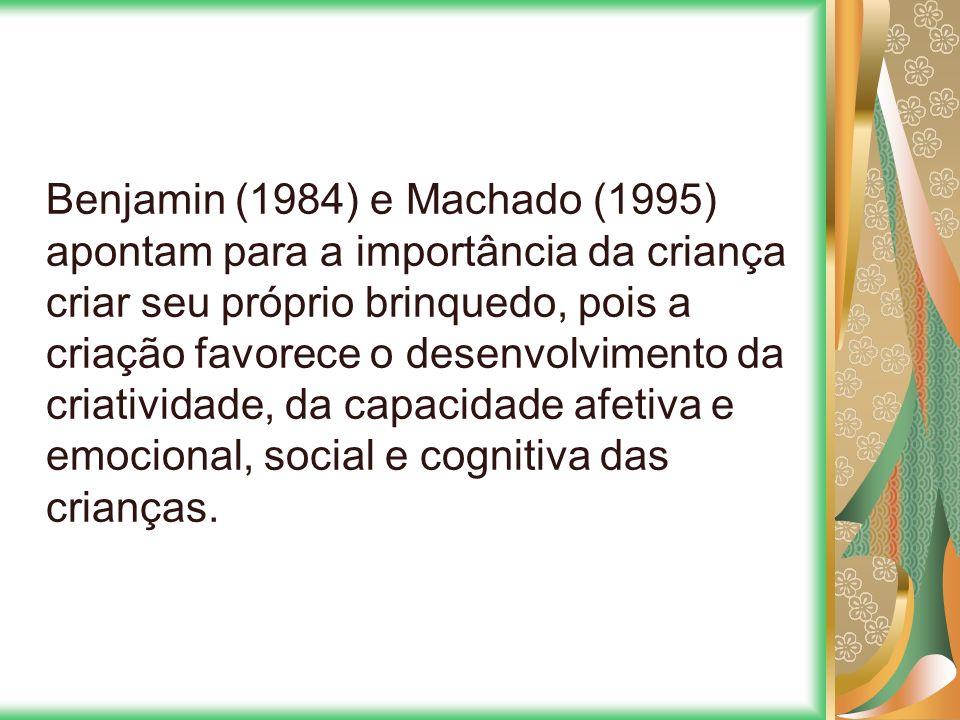 Benjamin (1984) e Machado (1995) apontam para a importância da criança criar seu próprio brinquedo, pois a criação favorece o desenvolvimento da criatividade, da capacidade afetiva e emocional, social e cognitiva das crianças.