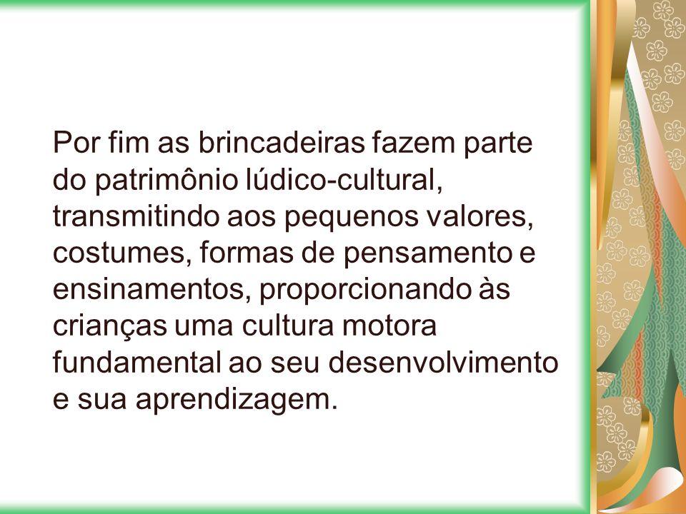 Por fim as brincadeiras fazem parte do patrimônio lúdico-cultural, transmitindo aos pequenos valores, costumes, formas de pensamento e ensinamentos, proporcionando às crianças uma cultura motora fundamental ao seu desenvolvimento e sua aprendizagem.