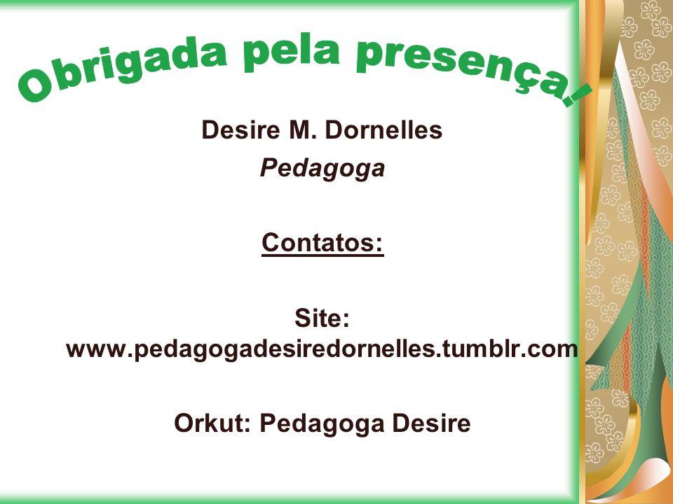 Site: www.pedagogadesiredornelles.tumblr.com Orkut: Pedagoga Desire
