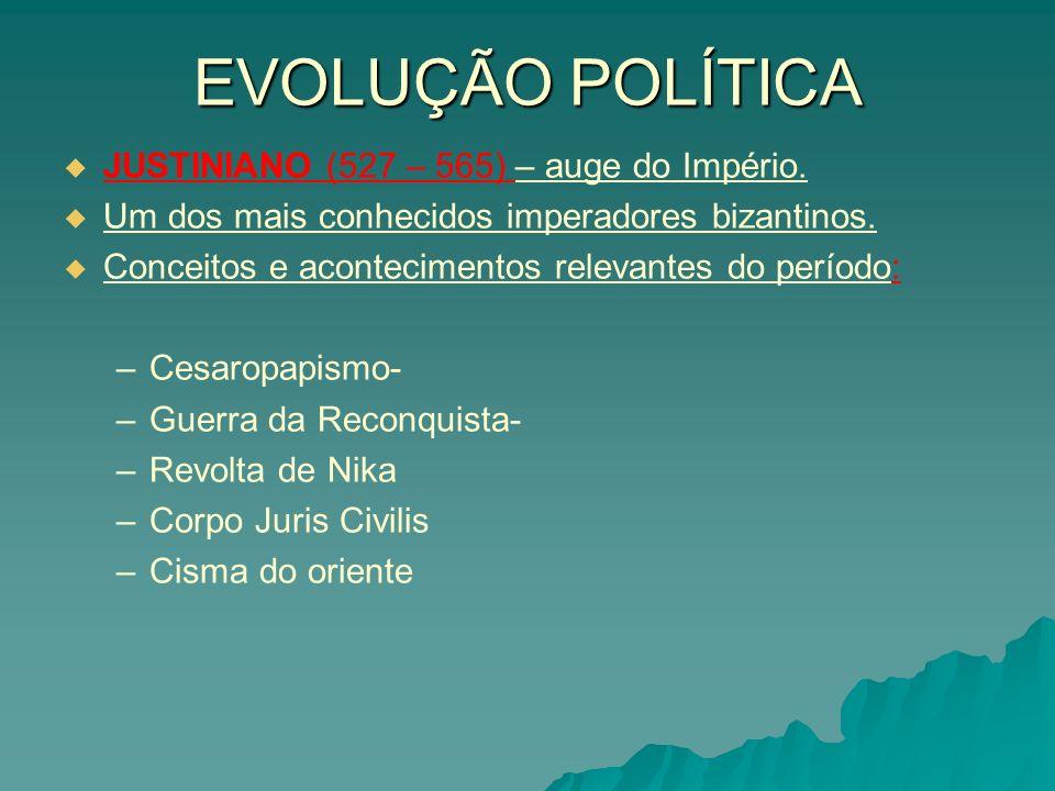 EVOLUÇÃO POLÍTICA JUSTINIANO (527 – 565) – auge do Império.