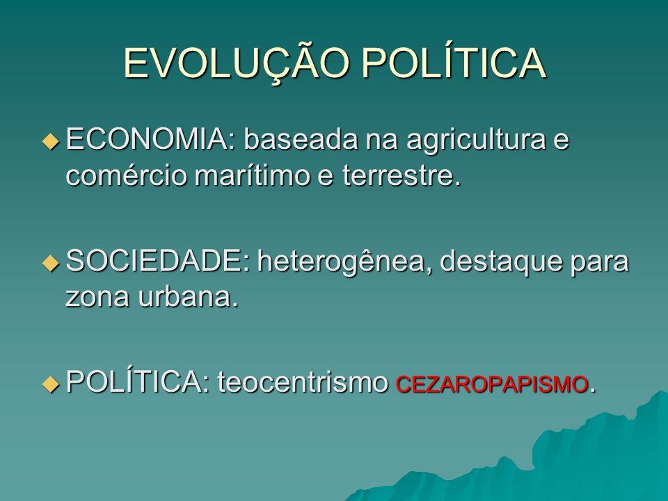 EVOLUÇÃO POLÍTICA ECONOMIA: baseada na agricultura e comércio marítimo e terrestre. SOCIEDADE: heterogênea, destaque para zona urbana.