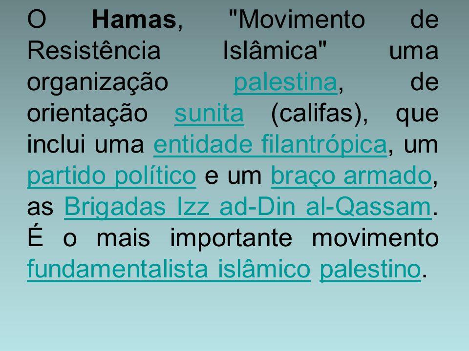 O Hamas, Movimento de Resistência Islâmica uma organização palestina, de orientação sunita (califas), que inclui uma entidade filantrópica, um partido político e um braço armado, as Brigadas Izz ad-Din al-Qassam.