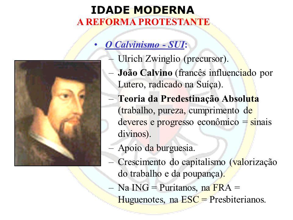 O Calvinismo - SUI:Ulrich Zwinglio (precursor). João Calvino (francês influenciado por Lutero, radicado na Suíça).