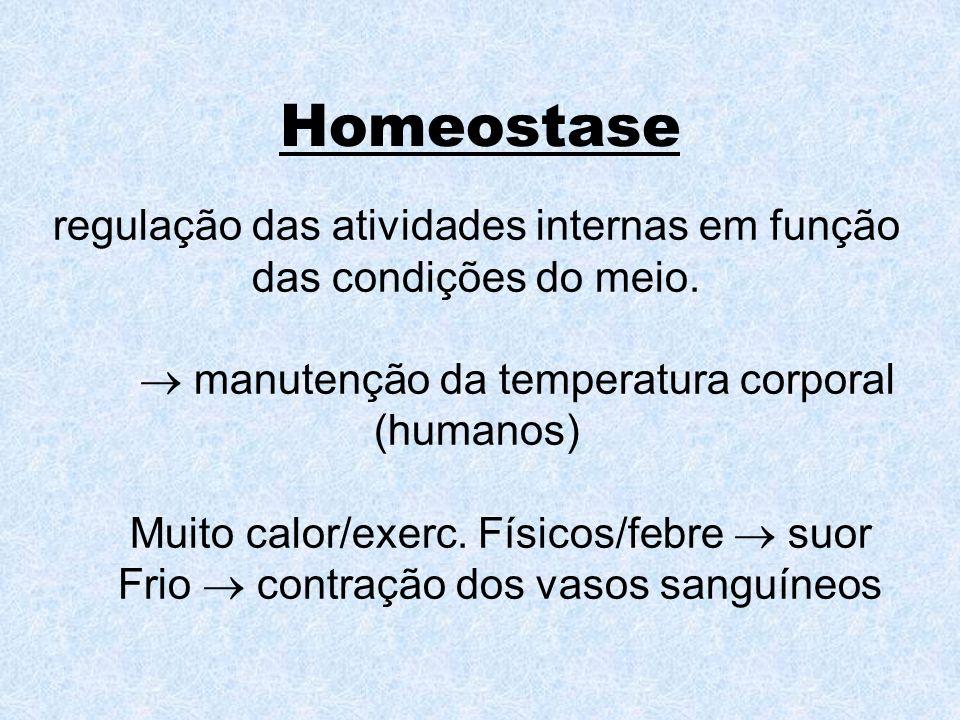 Homeostase regulação das atividades internas em função das condições do meio.  manutenção da temperatura corporal (humanos)