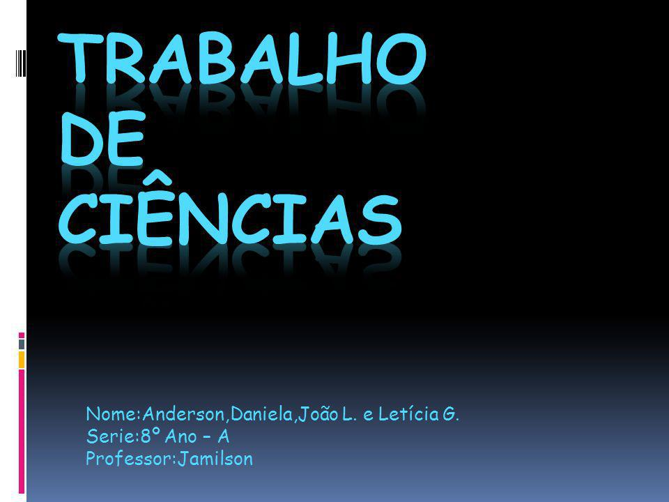 Trabalho de Ciências Nome:Anderson,Daniela,João L. e Letícia G.