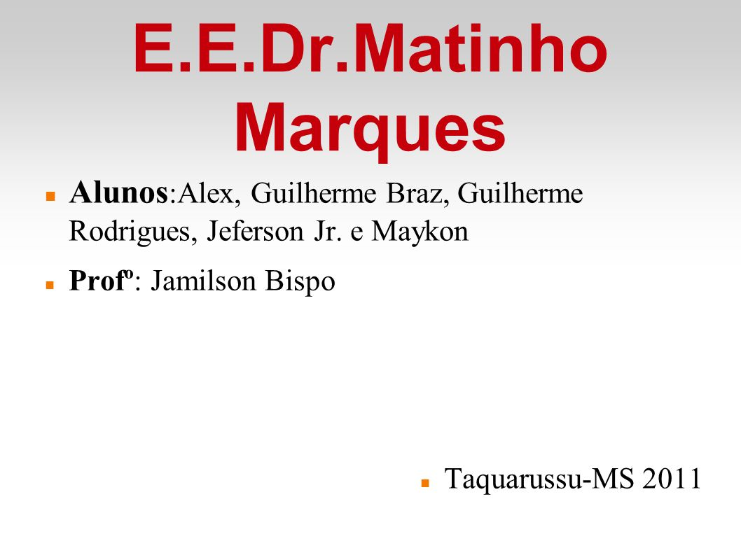 E.E.Dr.Matinho Marques Alunos:Alex, Guilherme Braz, Guilherme Rodrigues, Jeferson Jr. e Maykon. Profº: Jamilson Bispo.