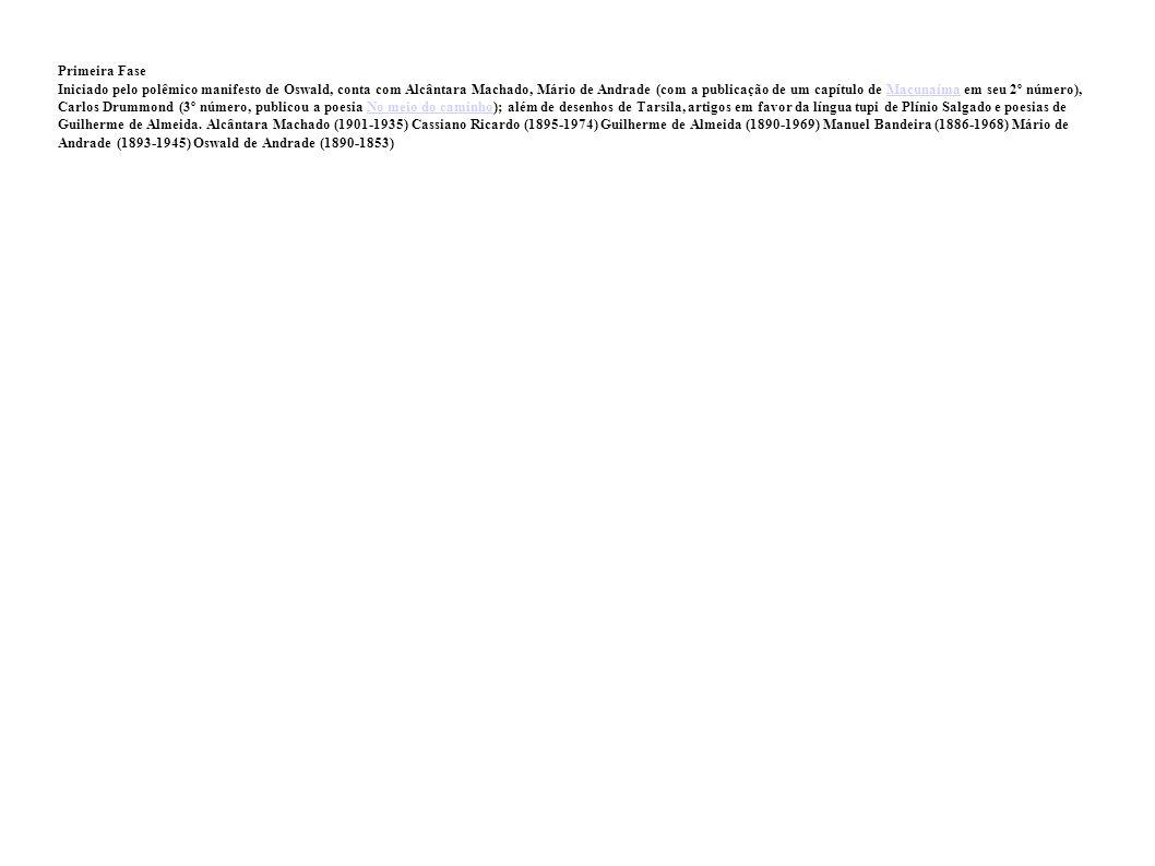 Primeira Fase Iniciado pelo polêmico manifesto de Oswald, conta com Alcântara Machado, Mário de Andrade (com a publicação de um capítulo de Macunaíma em seu 2º número), Carlos Drummond (3º número, publicou a poesia No meio do caminho); além de desenhos de Tarsila, artigos em favor da língua tupi de Plínio Salgado e poesias de Guilherme de Almeida.