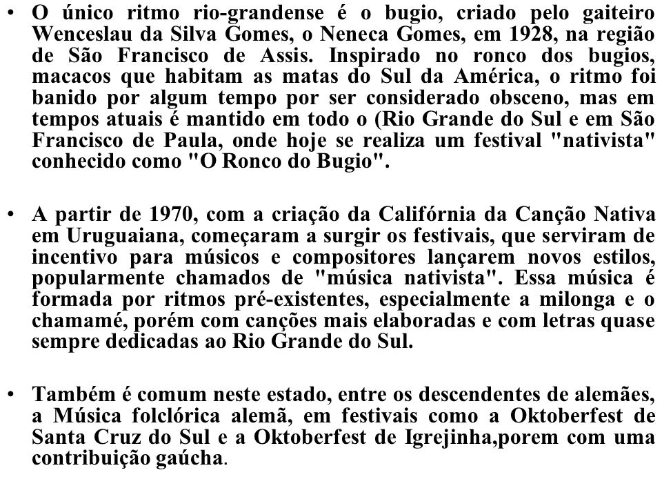 O único ritmo rio-grandense é o bugio, criado pelo gaiteiro Wenceslau da Silva Gomes, o Neneca Gomes, em 1928, na região de São Francisco de Assis. Inspirado no ronco dos bugios, macacos que habitam as matas do Sul da América, o ritmo foi banido por algum tempo por ser considerado obsceno, mas em tempos atuais é mantido em todo o (Rio Grande do Sul e em São Francisco de Paula, onde hoje se realiza um festival nativista conhecido como O Ronco do Bugio .