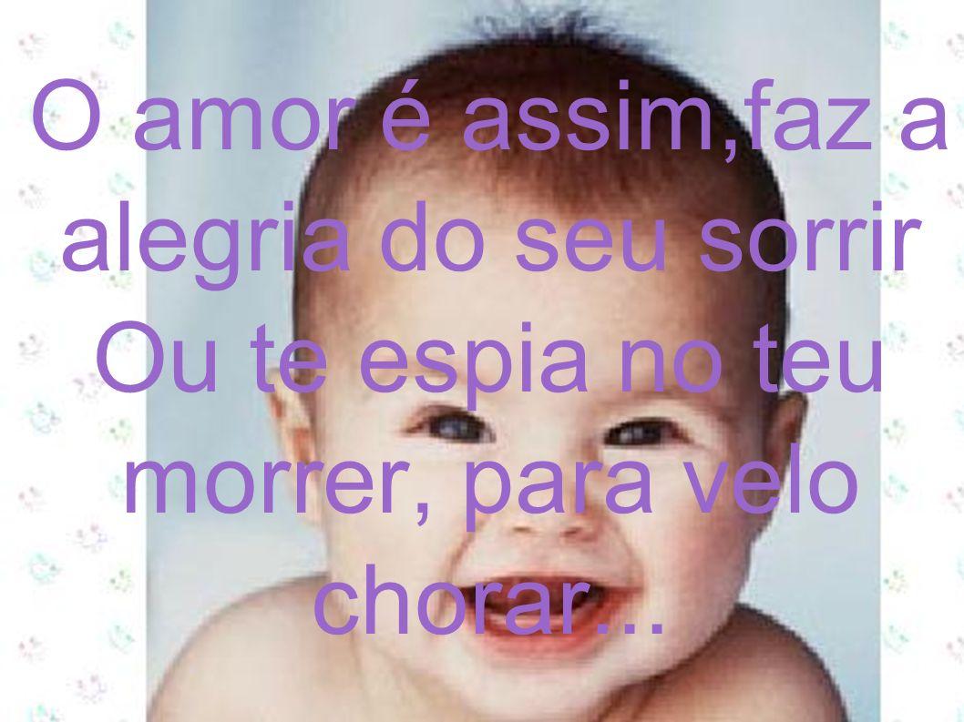 O amor é assim,faz a alegria do seu sorrir Ou te espia no teu morrer, para velo chorar...