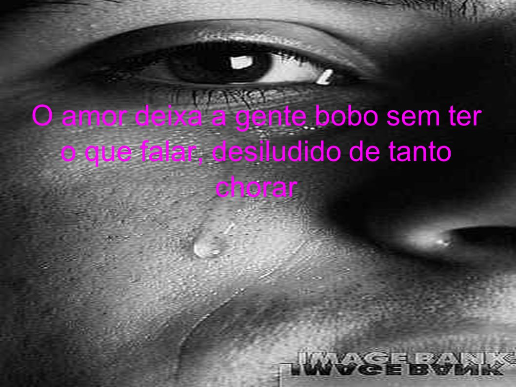 O amor deixa a gente bobo sem ter o que falar, desiludido de tanto chorar