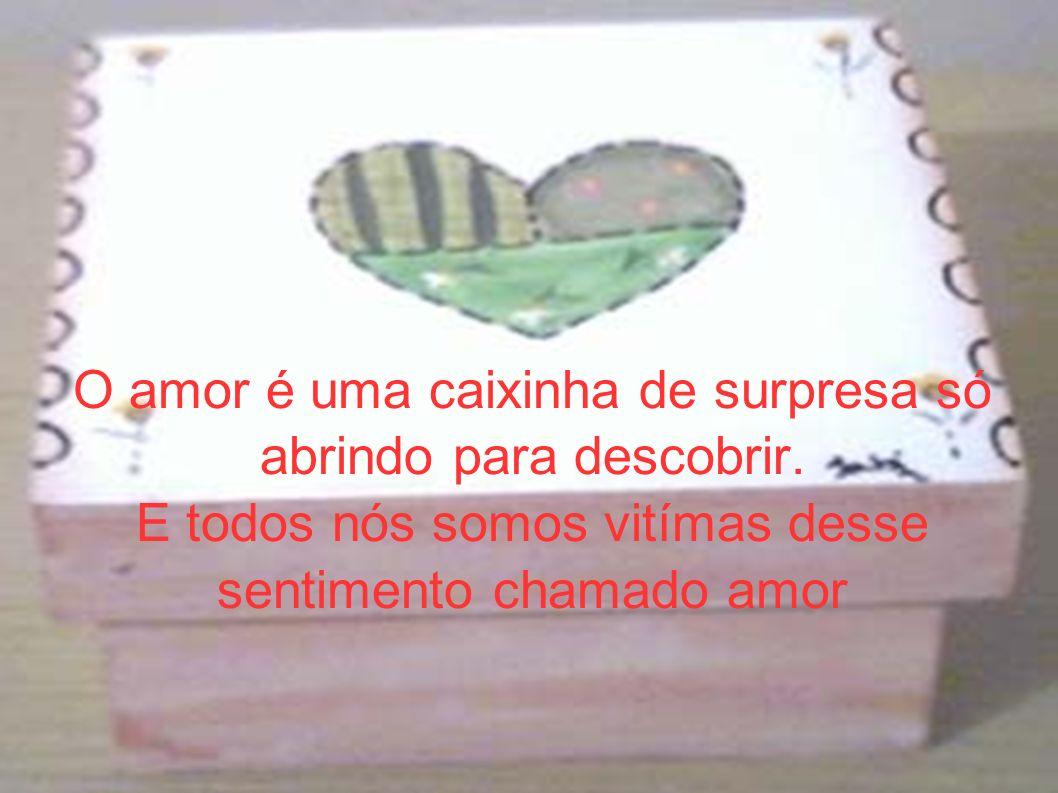 O amor é uma caixinha de surpresa só abrindo para descobrir