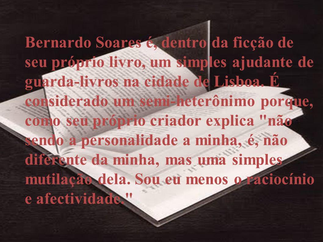 Bernardo Soares é, dentro da ficção de seu próprio livro, um simples ajudante de guarda-livros na cidade de Lisboa.