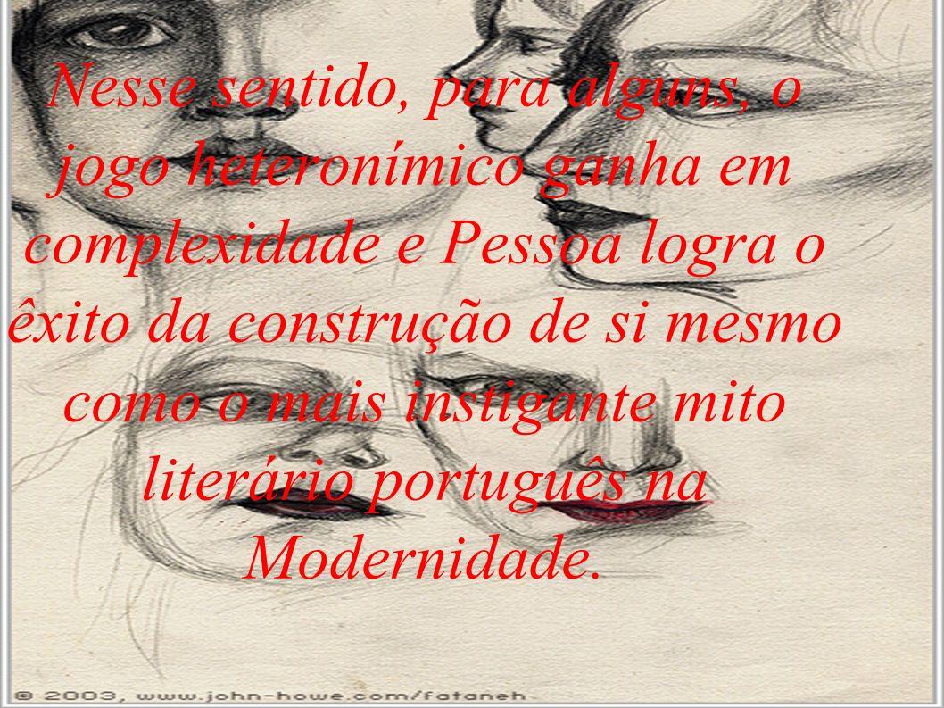 Nesse sentido, para alguns, o jogo heteronímico ganha em complexidade e Pessoa logra o êxito da construção de si mesmo como o mais instigante mito literário português na Modernidade.