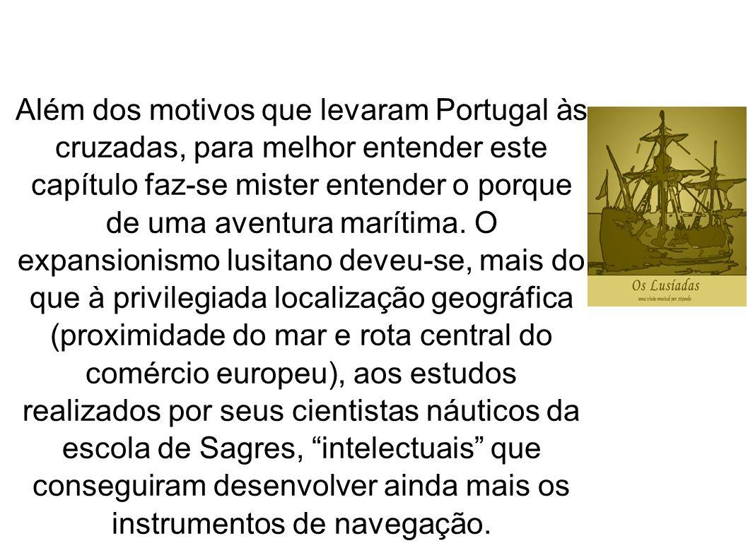 Além dos motivos que levaram Portugal às cruzadas, para melhor entender este capítulo faz-se mister entender o porque de uma aventura marítima.