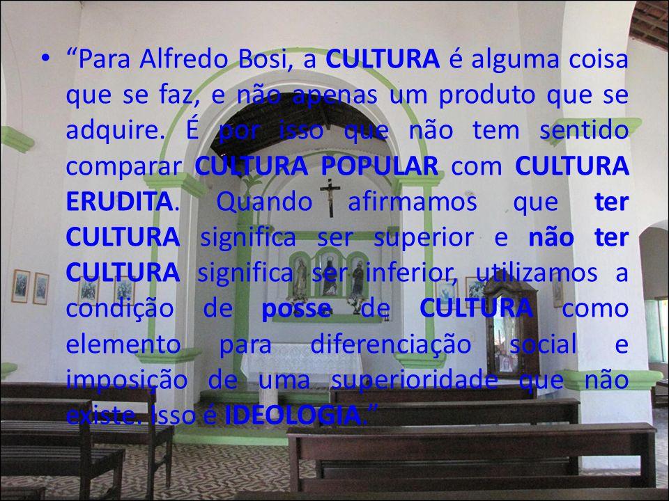 Para Alfredo Bosi, a CULTURA é alguma coisa que se faz, e não apenas um produto que se adquire.