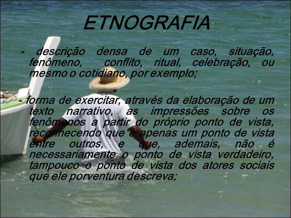 ETNOGRAFIA - descrição densa de um caso, situação, fenômeno, conflito, ritual, celebração, ou mesmo o cotidiano, por exemplo;