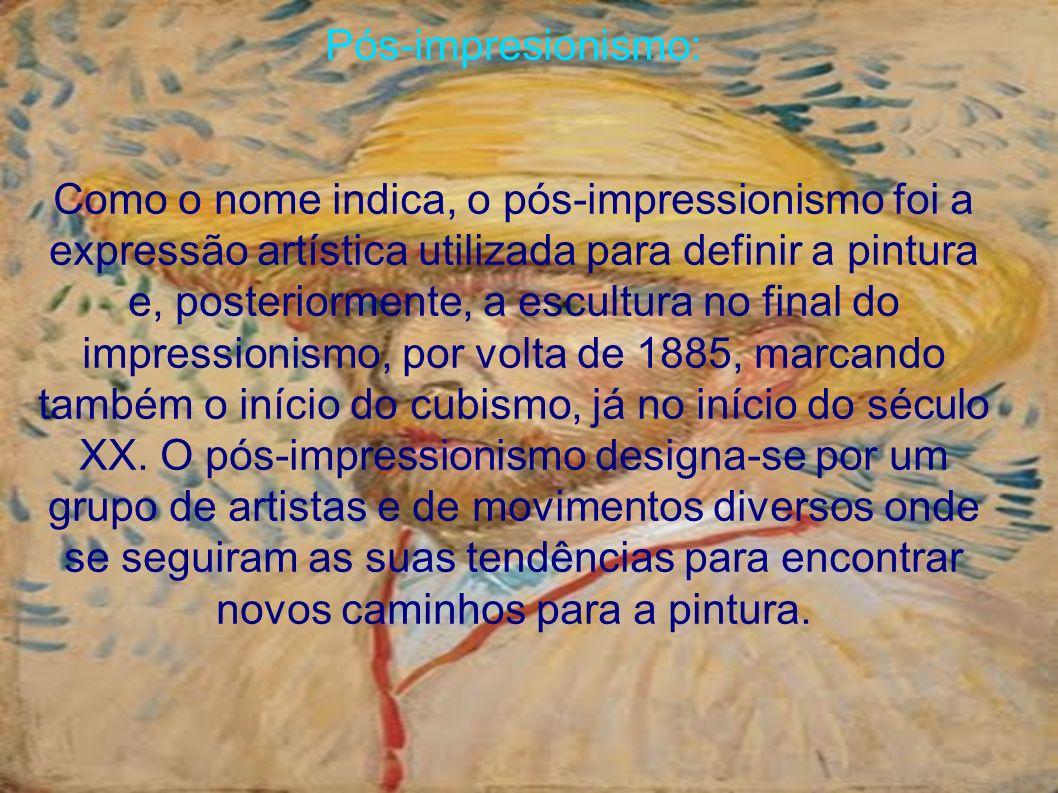 Pós-impresionismo: Como o nome indica, o pós-impressionismo foi a expressão artística utilizada para definir a pintura e, posteriormente, a escultura no final do impressionismo, por volta de 1885, marcando também o início do cubismo, já no início do século XX.