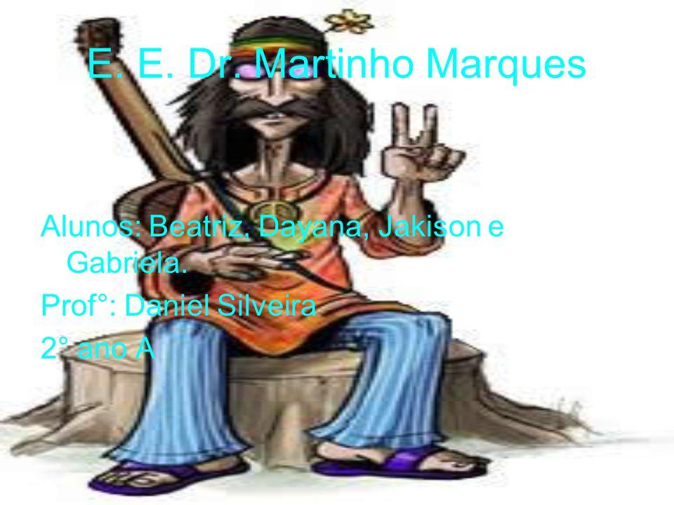 E.E. Dr. Martinho MarquesAlunos: Beatriz, Dayana, Jakison e Gabriela.