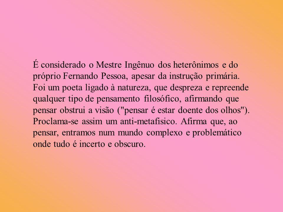 É considerado o Mestre Ingênuo dos heterônimos e do próprio Fernando Pessoa, apesar da instrução primária.