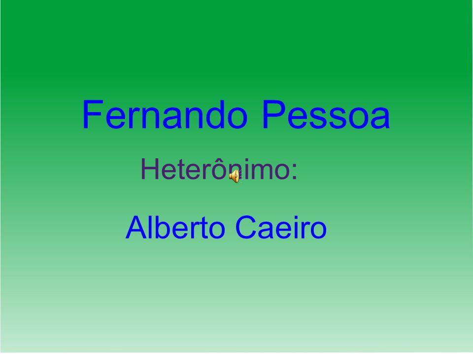 Fernando Pessoa Heterônimo: Alberto Caeiro