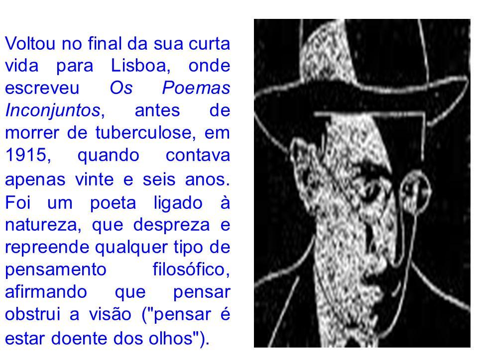 Voltou no final da sua curta vida para Lisboa, onde escreveu Os Poemas Inconjuntos, antes de morrer de tuberculose, em 1915, quando contava apenas vinte e seis anos.
