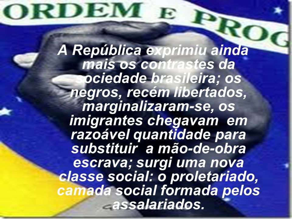 A República exprimiu ainda mais os contrastes da sociedade brasileira; os negros, recém libertados, marginalizaram-se, os imigrantes chegavam em razoável quantidade para substituir a mão-de-obra escrava; surgi uma nova classe social: o proletariado, camada social formada pelos assalariados.