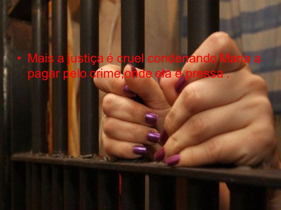 Mais a justiça é cruel condenando Maria a pagar pelo crime,onde ela é pressa .