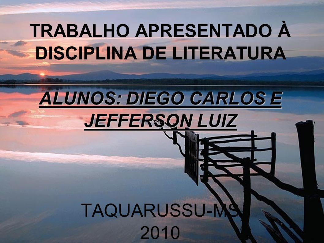 TRABALHO APRESENTADO À DISCIPLINA DE LITERATURA ALUNOS: DIEGO CARLOS E JEFFERSON LUIZ TAQUARUSSU-MS 2010