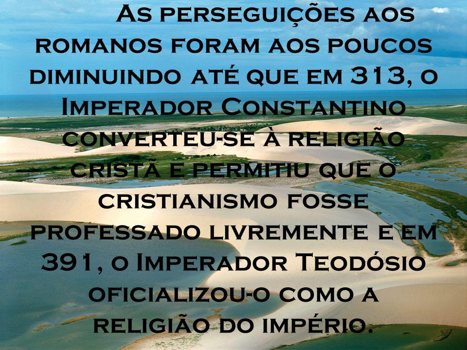 As perseguições aos romanos foram aos poucos diminuindo até que em 313, o Imperador Constantino converteu-se à religião cristã e permitiu que o cristianismo fosse professado livremente e em 391, o Imperador Teodósio oficializou-o como a religião do império.
