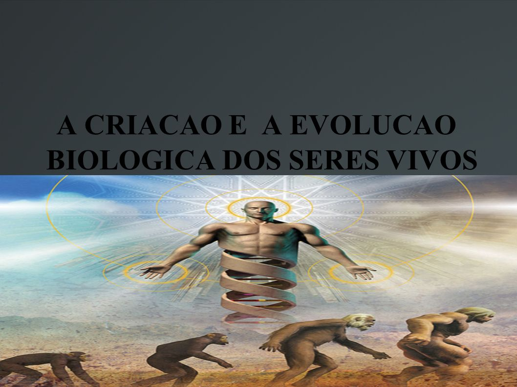 A CRIACAO E A EVOLUCAO BIOLOGICA DOS SERES VIVOS