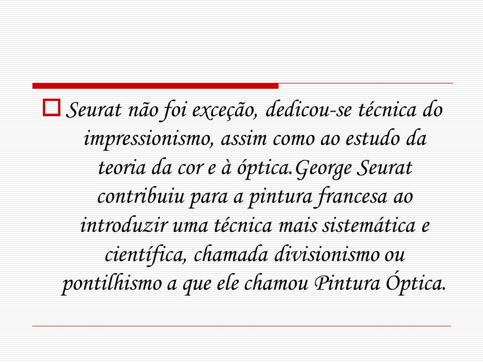 Seurat não foi exceção, dedicou-se técnica do impressionismo, assim como ao estudo da teoria da cor e à óptica.George Seurat contribuiu para a pintura francesa ao introduzir uma técnica mais sistemática e científica, chamada divisionismo ou pontilhismo a que ele chamou Pintura Óptica.