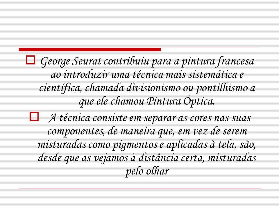 George Seurat contribuiu para a pintura francesa ao introduzir uma técnica mais sistemática e científica, chamada divisionismo ou pontilhismo a que ele chamou Pintura Óptica.
