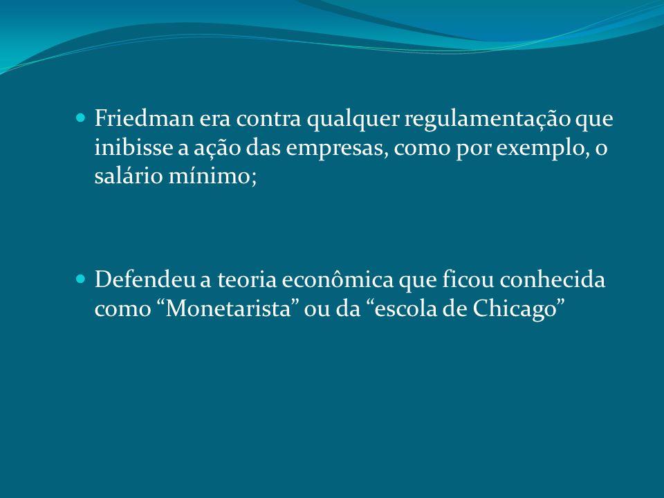 Friedman era contra qualquer regulamentação que inibisse a ação das empresas, como por exemplo, o salário mínimo;
