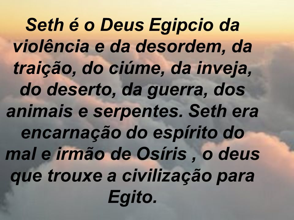 Seth é o Deus Egipcio da violência e da desordem, da traição, do ciúme, da inveja, do deserto, da guerra, dos animais e serpentes.