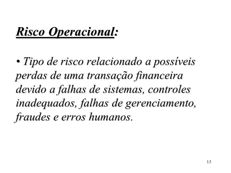 Risco Operacional: • Tipo de risco relacionado a possíveis perdas de uma transação financeira devido a falhas de sistemas, controles inadequados, falhas de gerenciamento, fraudes e erros humanos.