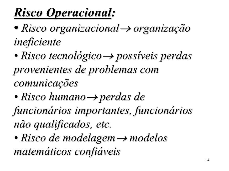 Risco Operacional: • Risco organizacional organização ineficiente • Risco tecnológico possíveis perdas provenientes de problemas com comunicações • Risco humano perdas de funcionários importantes, funcionários não qualificados, etc.