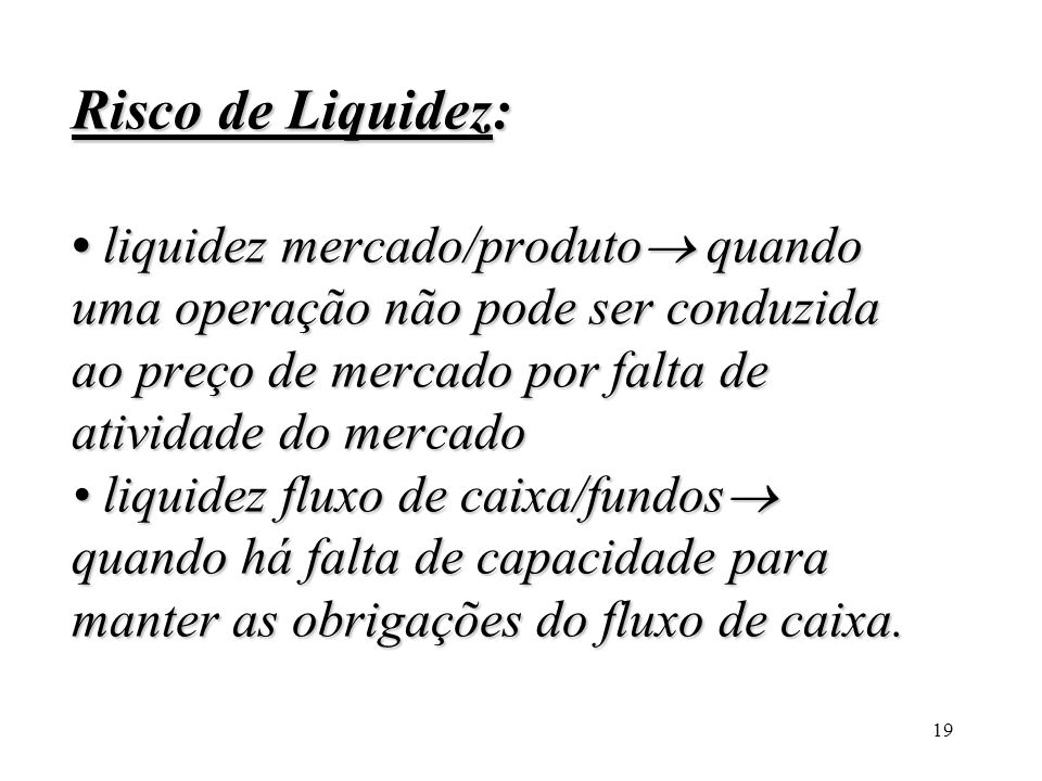 Risco de Liquidez: • liquidez mercado/produto quando uma operação não pode ser conduzida ao preço de mercado por falta de atividade do mercado • liquidez fluxo de caixa/fundos quando há falta de capacidade para manter as obrigações do fluxo de caixa.