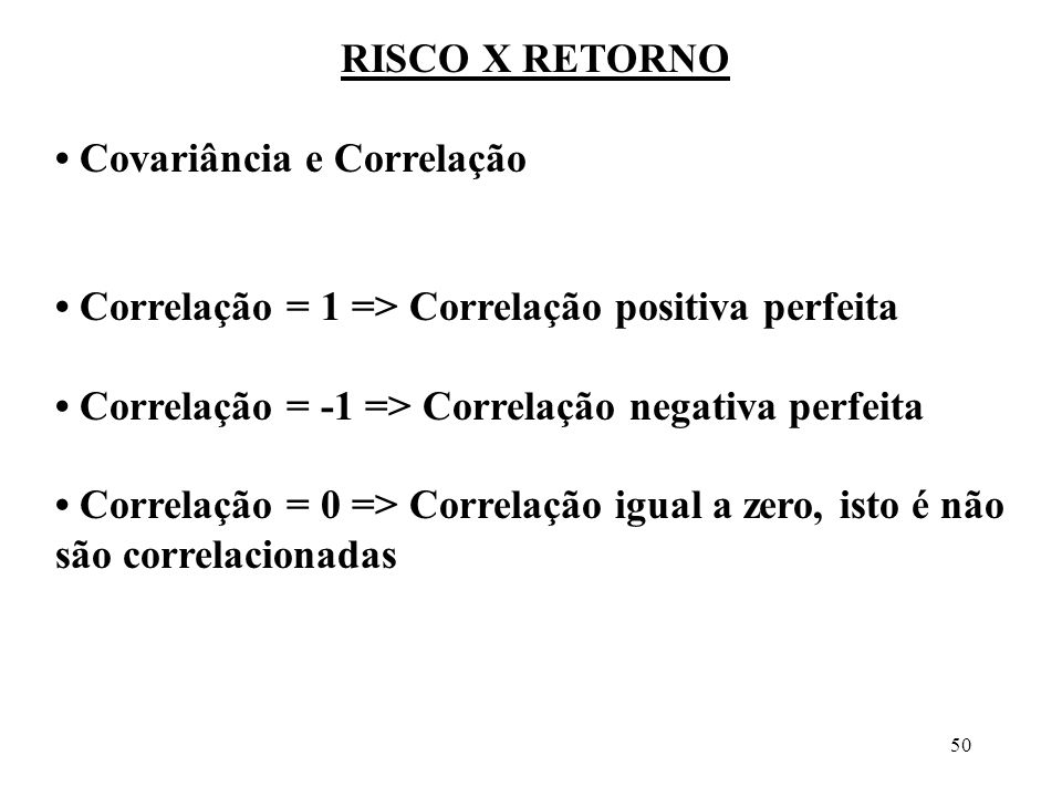 RISCO X RETORNO • Covariância e Correlação. • Correlação = 1 => Correlação positiva perfeita. • Correlação = -1 => Correlação negativa perfeita.