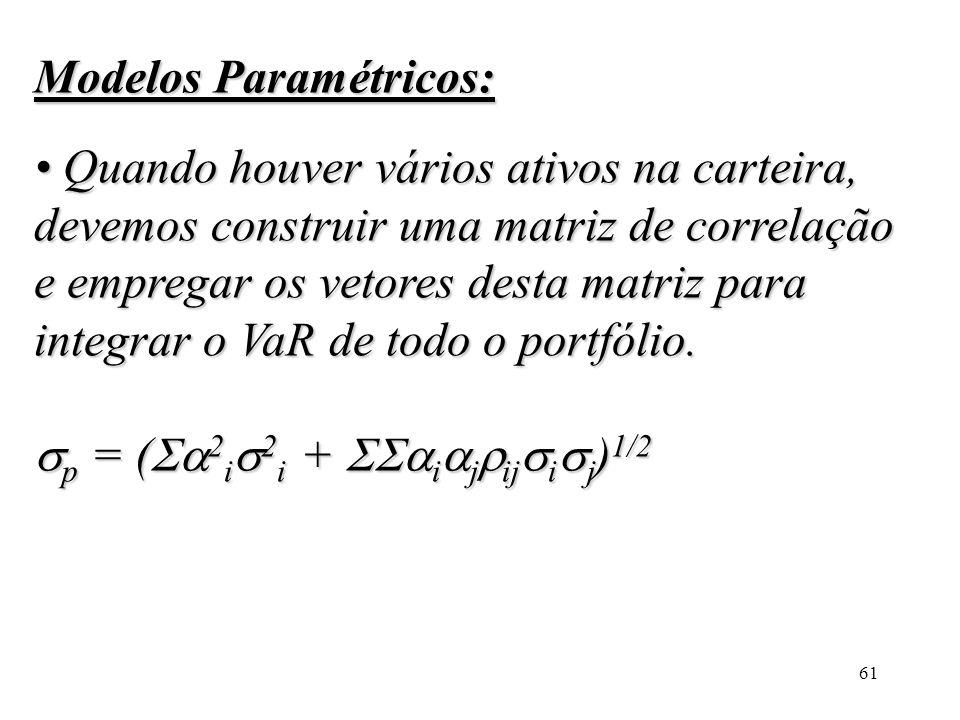 Modelos Paramétricos: • Quando houver vários ativos na carteira, devemos construir uma matriz de correlação e empregar os vetores desta matriz para integrar o VaR de todo o portfólio.