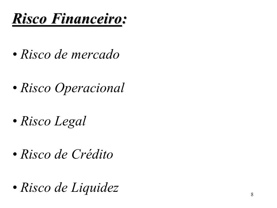 Risco Financeiro: • Risco de mercado • Risco Operacional • Risco Legal • Risco de Crédito • Risco de Liquidez