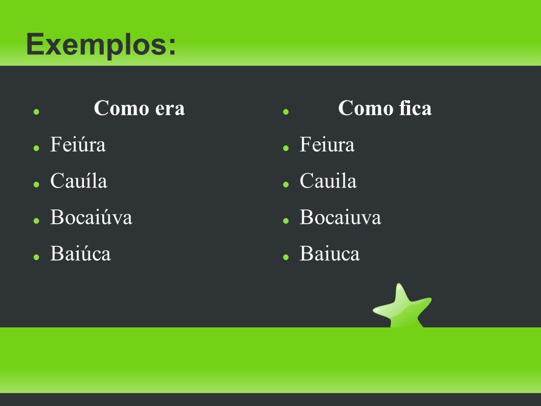 Exemplos: Como era Feiúra Cauíla Bocaiúva Baiúca Como fica Feiura