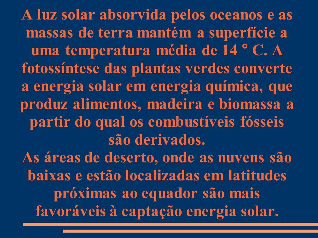 A luz solar absorvida pelos oceanos e as massas de terra mantém a superfície a uma temperatura média de 14 ° C. A fotossíntese das plantas verdes converte a energia solar em energia química, que produz alimentos, madeira e biomassa a partir do qual os combustíveis fósseis são derivados.