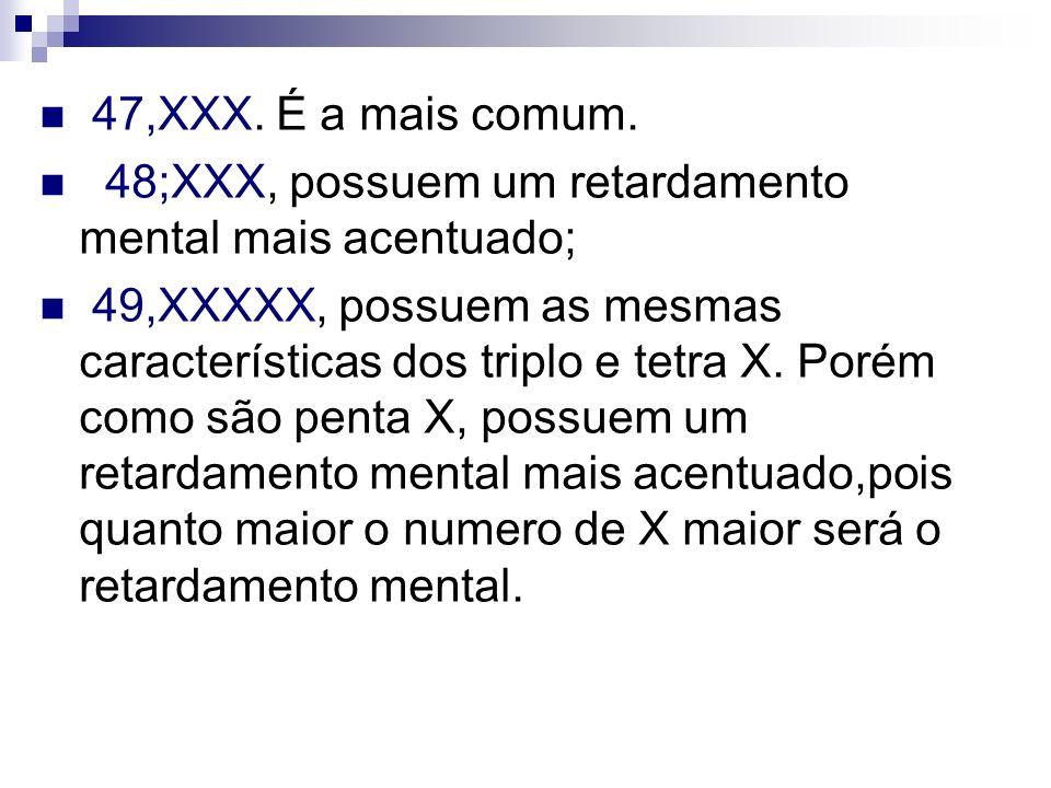 47,XXX. É a mais comum. 48;XXX, possuem um retardamento mental mais acentuado;