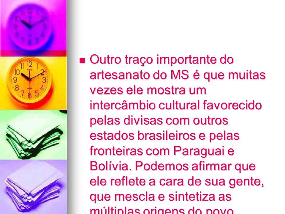 Outro traço importante do artesanato do MS é que muitas vezes ele mostra um intercâmbio cultural favorecido pelas divisas com outros estados brasileiros e pelas fronteiras com Paraguai e Bolívia.