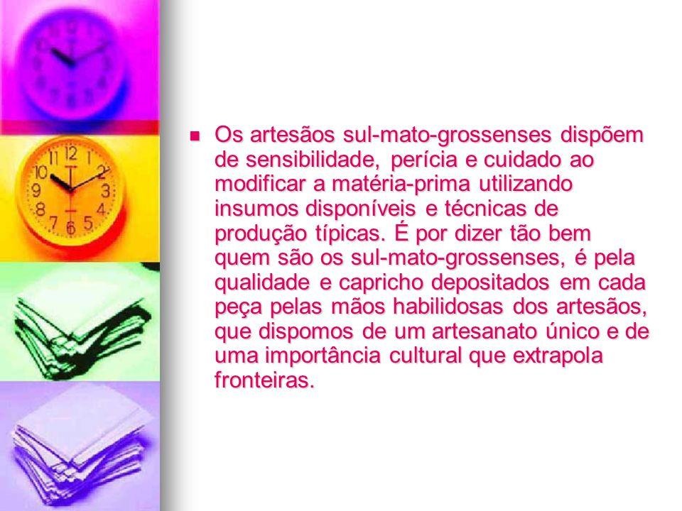 Os artesãos sul-mato-grossenses dispõem de sensibilidade, perícia e cuidado ao modificar a matéria-prima utilizando insumos disponíveis e técnicas de produção típicas.